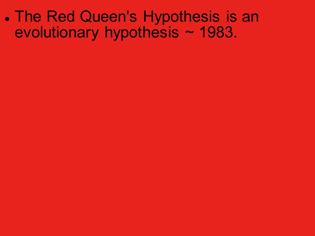 "The Red Queen's Hypothesis is an evolutionary hypothesis ~ 1983. The term is taken from the Red Queen's race in Lewis Carroll's ""Through the Looking-G"