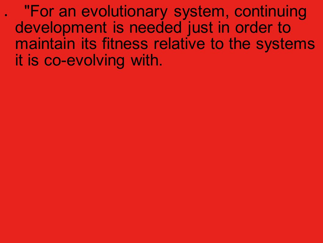 For an evolutionary system, continuing development is needed just in order to maintain its fitness relative to the systems it is co-evolving with.