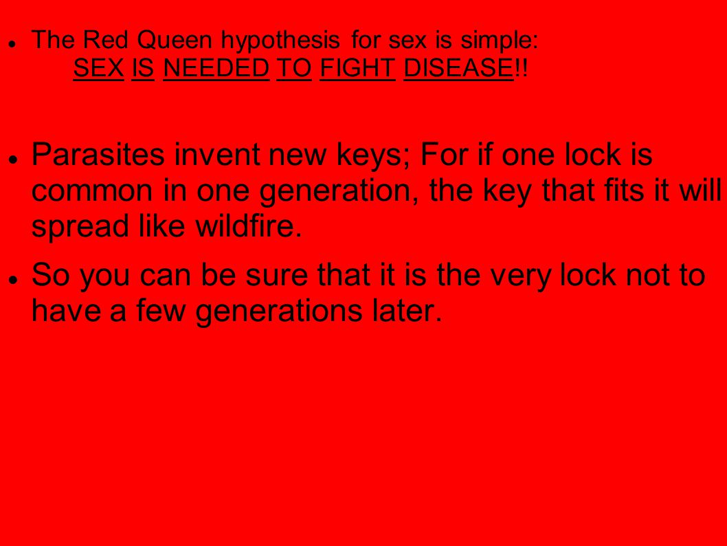 The Red Queen hypothesis for sex is simple: SEX IS NEEDED TO FIGHT DISEASE!! Parasites invent new keys; For if one lock is common in one generation, t