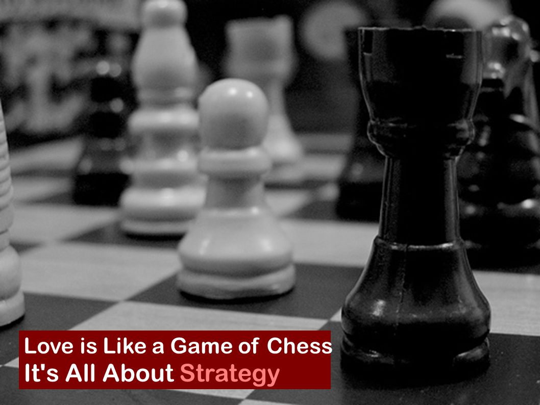 Love is Like a Game of Chess It's All About Strategy