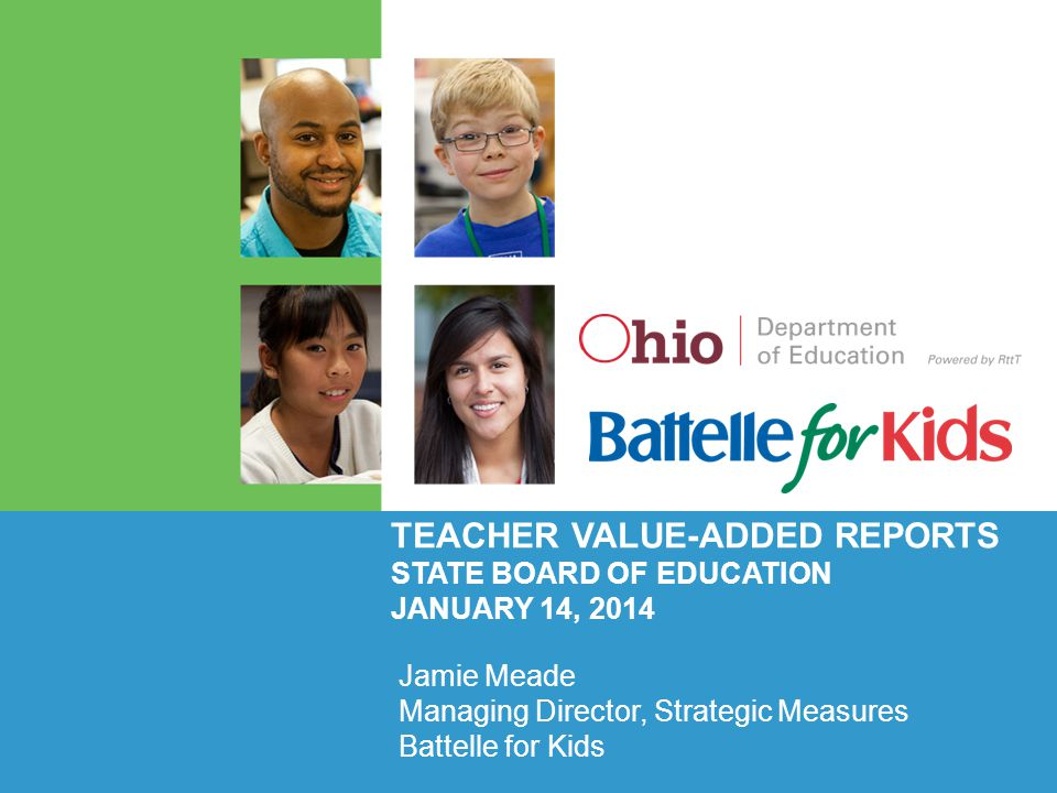 TEACHER VALUE-ADDED REPORTS STATE BOARD OF EDUCATION JANUARY 14, 2014 Jamie Meade Managing Director, Strategic Measures Battelle for Kids