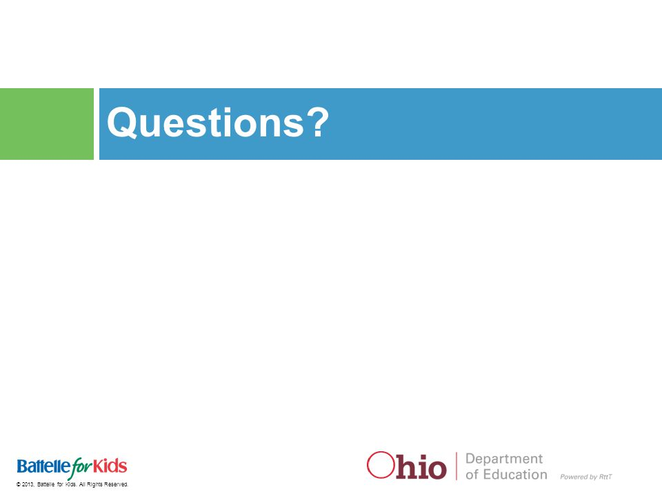 © 2013, Battelle for Kids. All Rights Reserved. Questions?