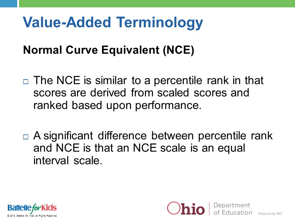 © 2013, Battelle for Kids. All Rights Reserved. Value-Added Terminology Normal Curve Equivalent (NCE)  The NCE is similar to a percentile rank in tha