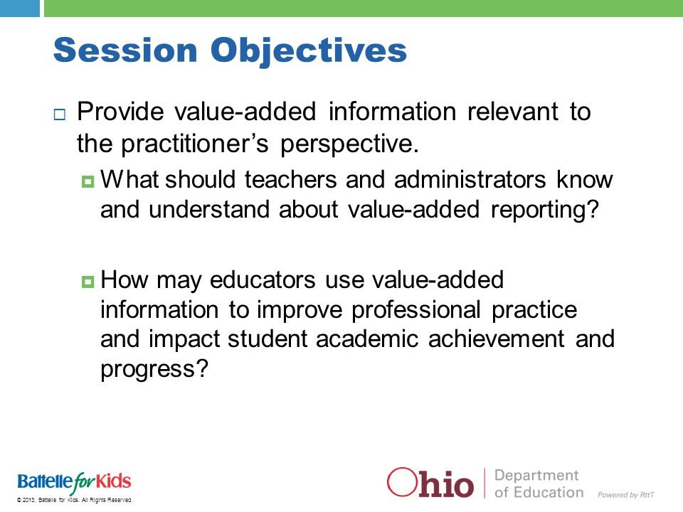 © 2013, Battelle for Kids. All Rights Reserved. Session Objectives  Provide value-added information relevant to the practitioner's perspective.  Wha