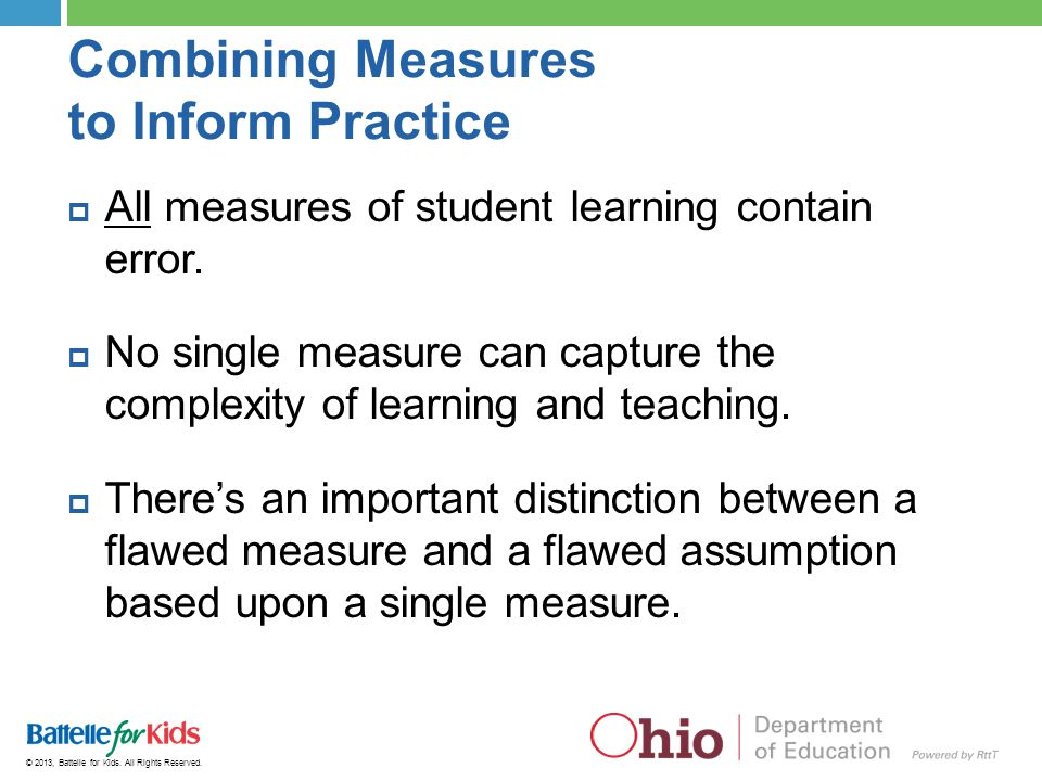 © 2013, Battelle for Kids. All Rights Reserved. Combining Measures to Inform Practice  All measures of student learning contain error.  No single me