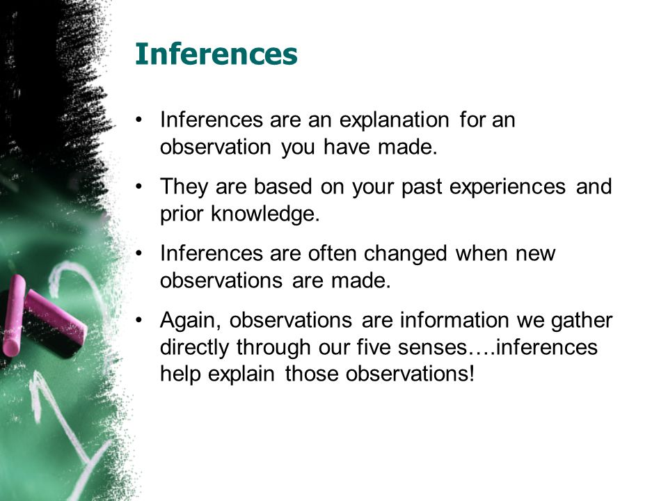 Inferences Inferences are an explanation for an observation you have made.