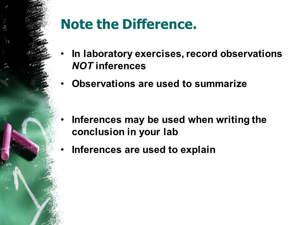 Note the Difference. In laboratory exercises, record observations NOT inferences Observations are used to summarize Inferences may be used when writin