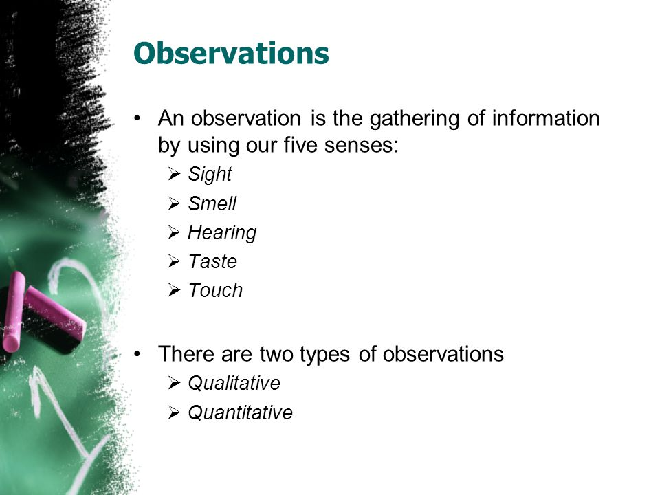 Observations An observation is the gathering of information by using our five senses:  Sight  Smell  Hearing  Taste  Touch There are two types of