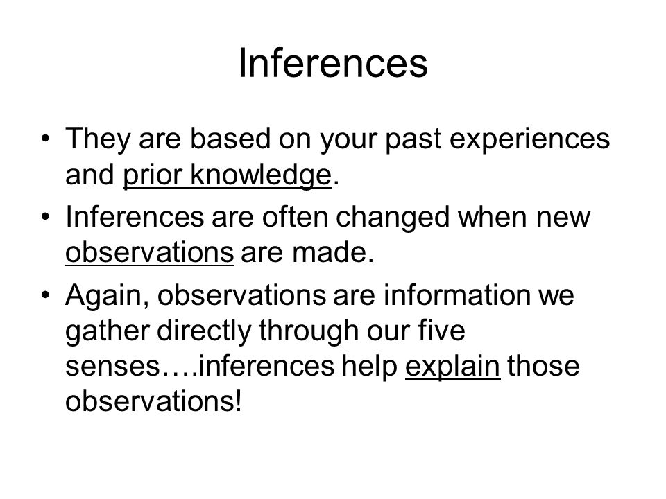 Inferences They are based on your past experiences and prior knowledge. Inferences are often changed when new observations are made. Again, observatio