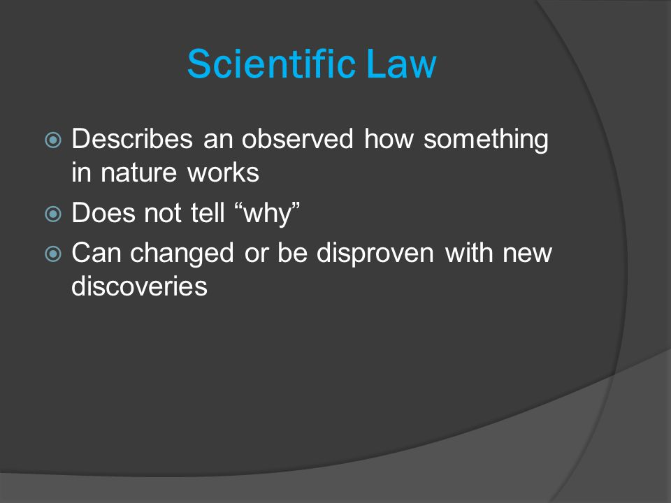 Scientific Law  Describes an observed how something in nature works  Does not tell why  Can changed or be disproven with new discoveries
