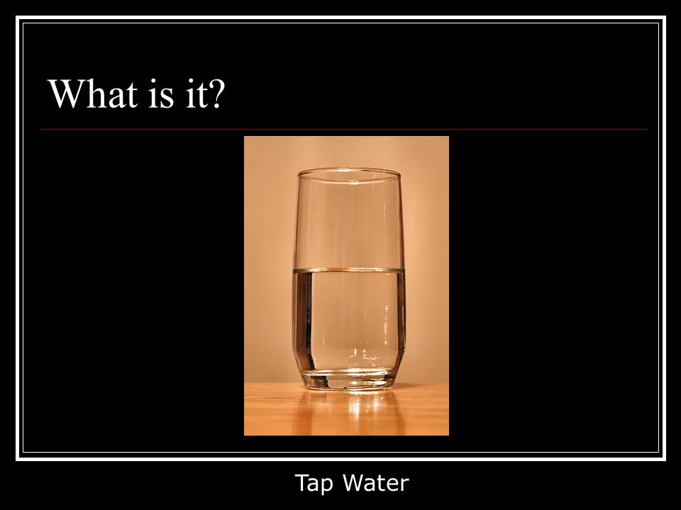 What is it? Tap Water