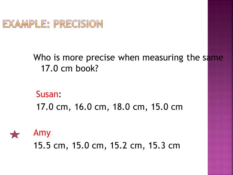 Who is more precise when measuring the same 17.0 cm book.