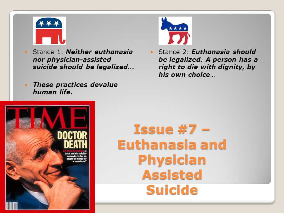 Issue #7 – Euthanasia and Physician Assisted Suicide Stance 1: Neither euthanasia nor physician-assisted suicide should be legalized… These practices devalue human life.