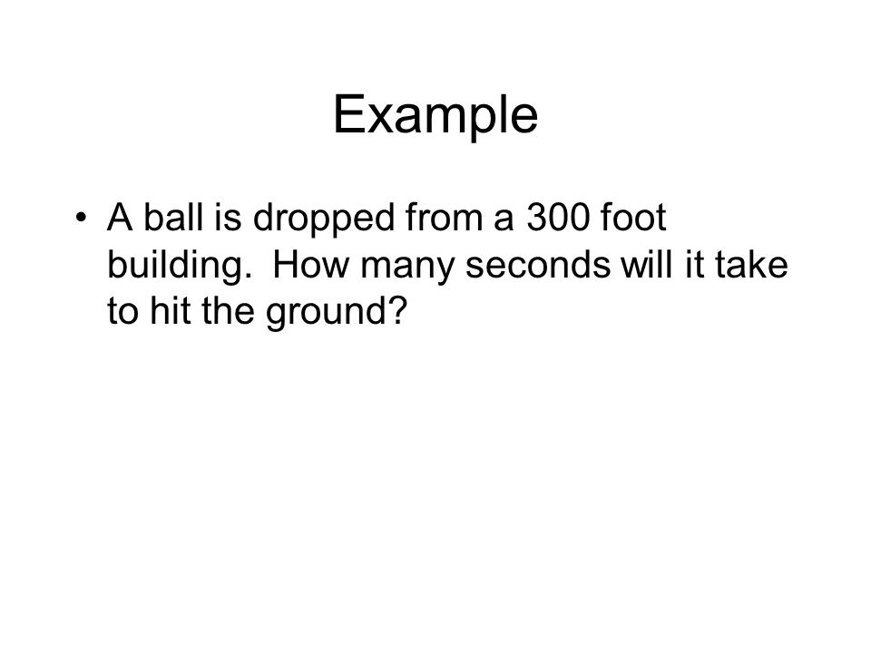 Example A ball is dropped from a 300 foot building. How many seconds will it take to hit the ground?