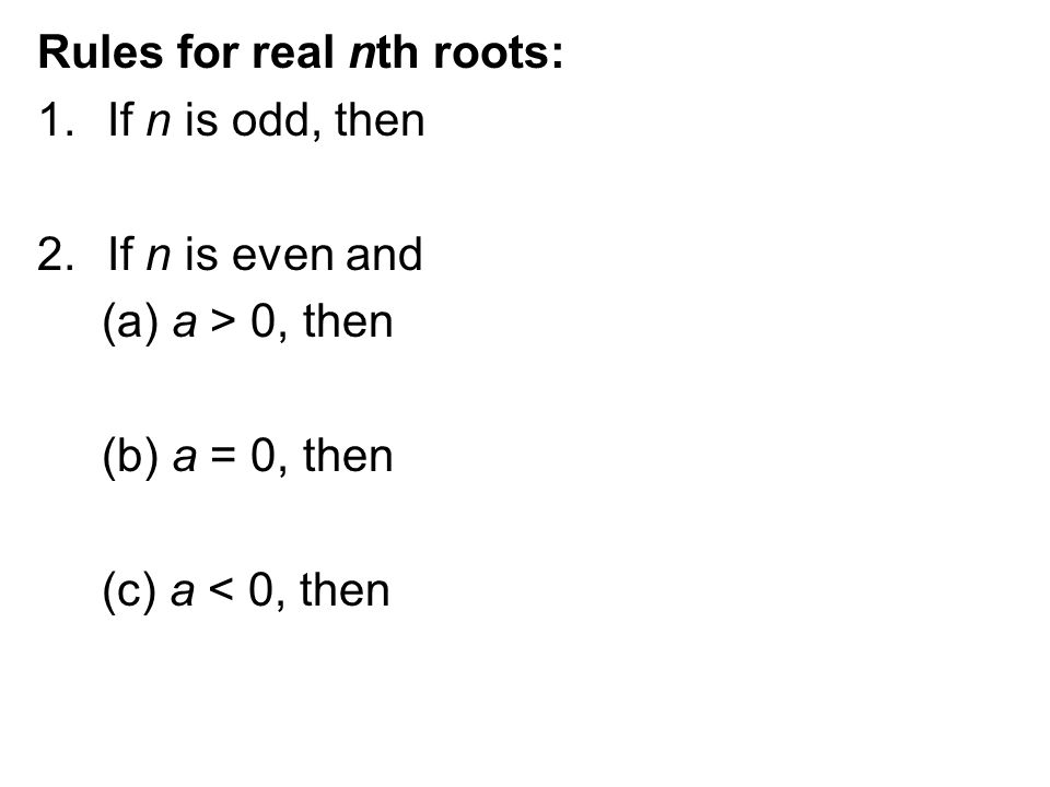 Rules for real nth roots: 1.If n is odd, then 2.If n is even and (a) a > 0, then (b) a = 0, then (c) a < 0, then