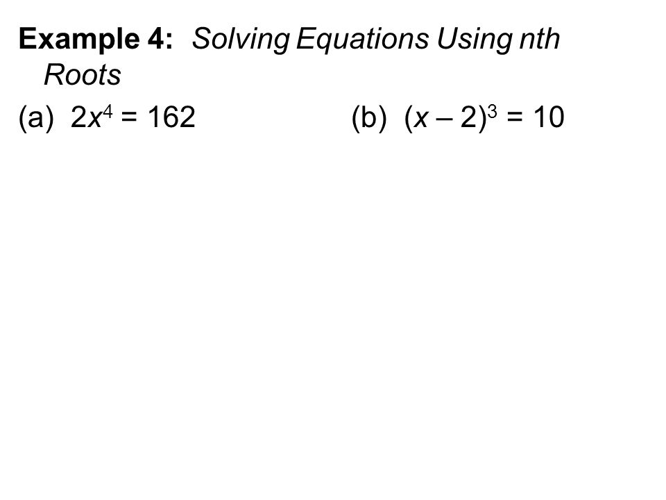 Example 4: Solving Equations Using nth Roots (a) 2x 4 = 162 (b) (x – 2) 3 = 10