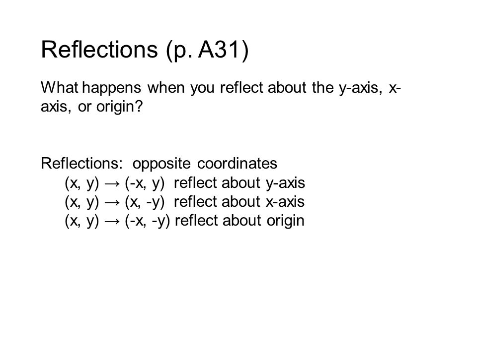Reflections (p.A31) What happens when you reflect about the y-axis, x- axis, or origin.