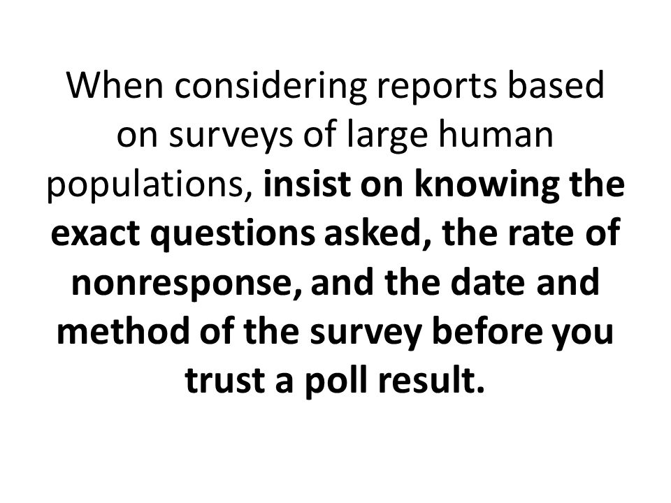 When considering reports based on surveys of large human populations, insist on knowing the exact questions asked, the rate of nonresponse, and the date and method of the survey before you trust a poll result.