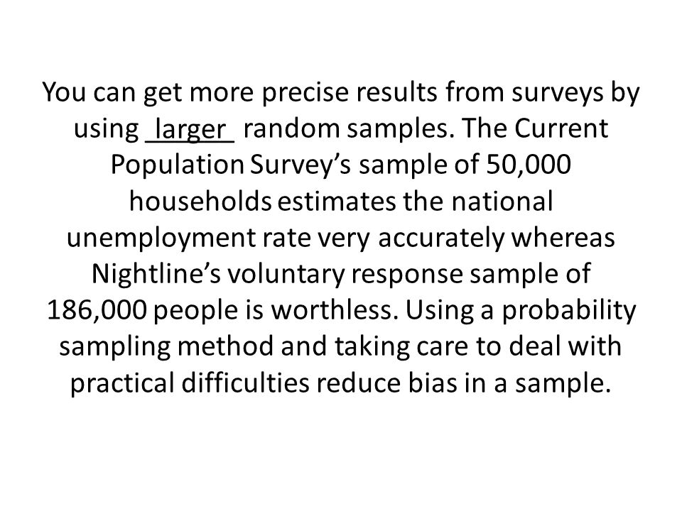 You can get more precise results from surveys by using ______ random samples.
