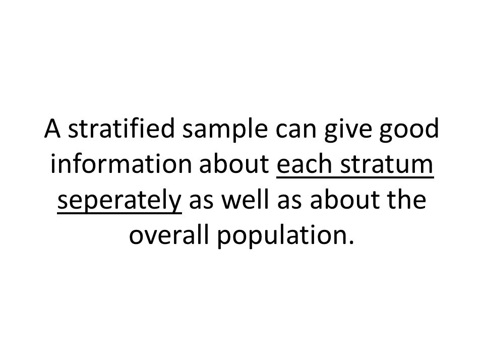 A stratified sample can give good information about each stratum seperately as well as about the overall population.