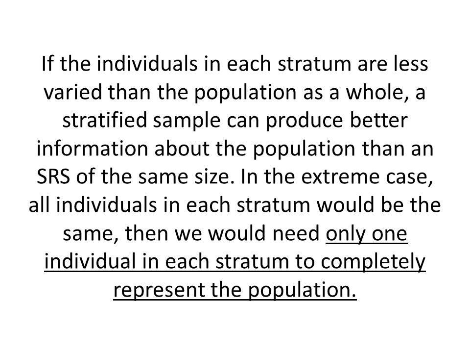 If the individuals in each stratum are less varied than the population as a whole, a stratified sample can produce better information about the population than an SRS of the same size.