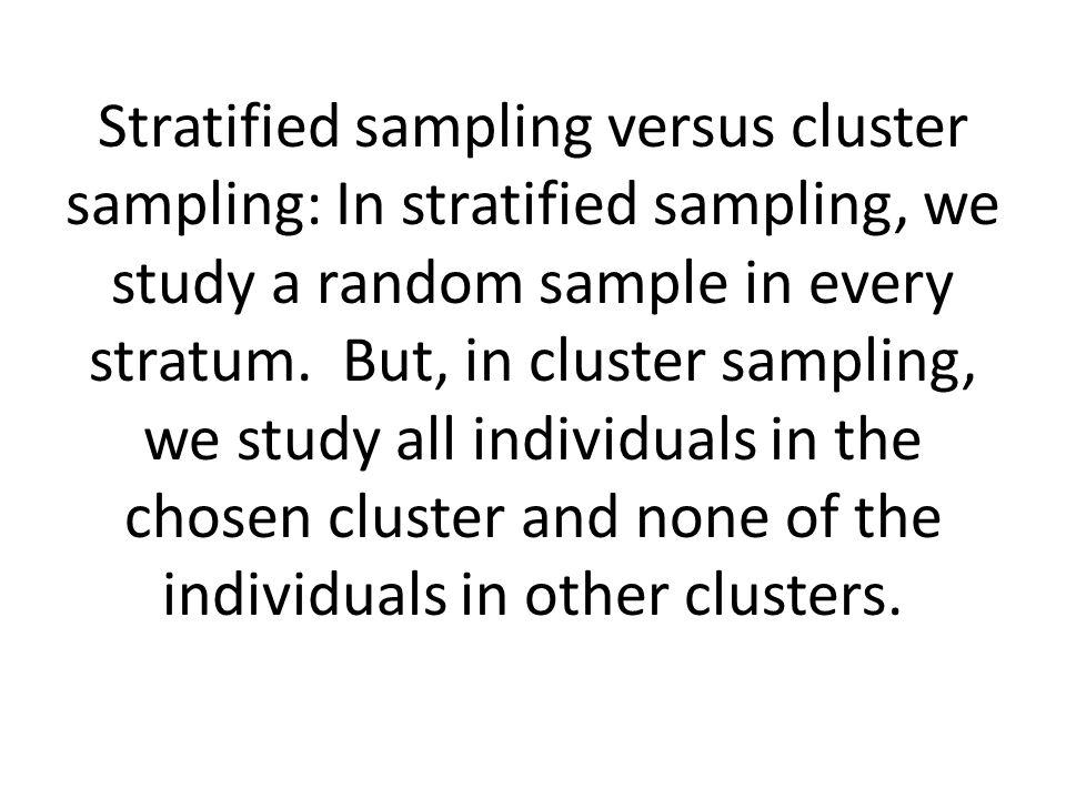 Stratified sampling versus cluster sampling: In stratified sampling, we study a random sample in every stratum. But, in cluster sampling, we study all