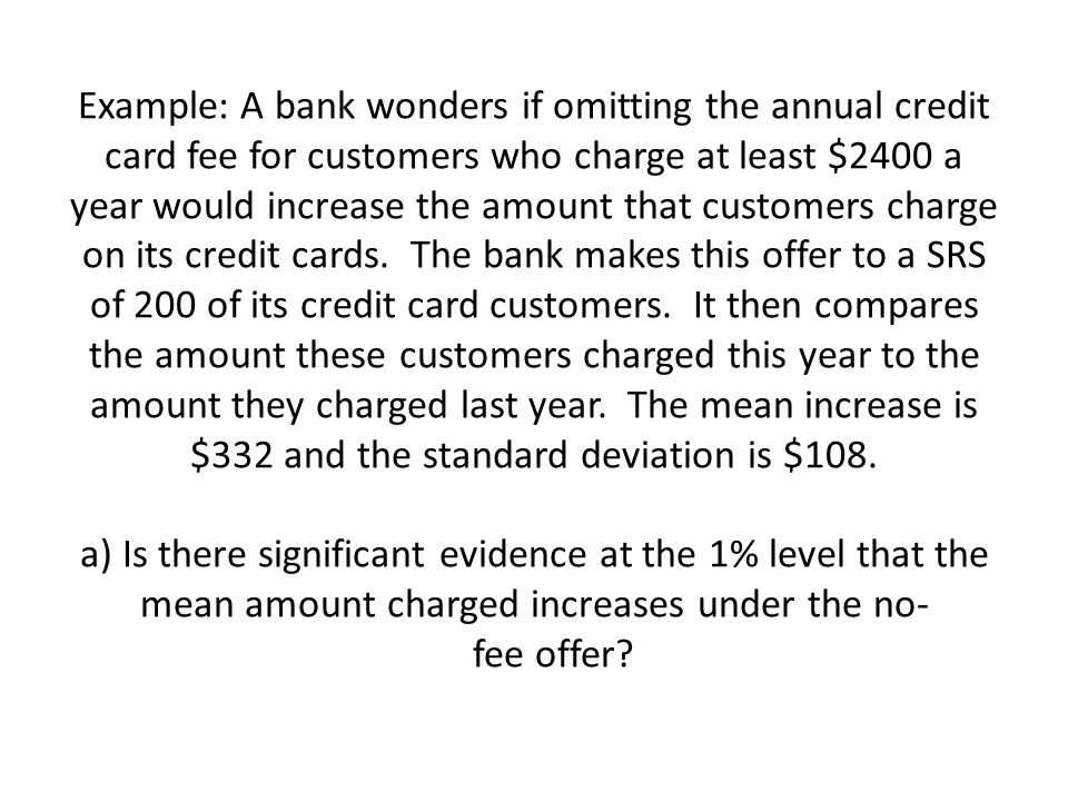 Example: A bank wonders if omitting the annual credit card fee for customers who charge at least $2400 a year would increase the amount that customers