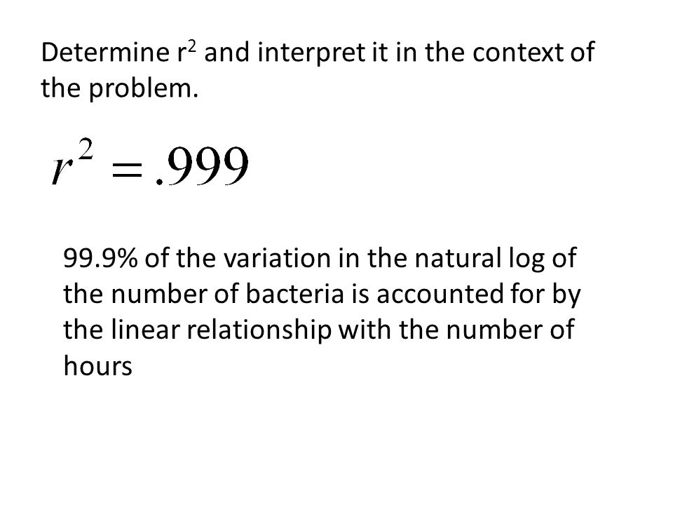 Determine r 2 and interpret it in the context of the problem. 99.9% of the variation in the natural log of the number of bacteria is accounted for by