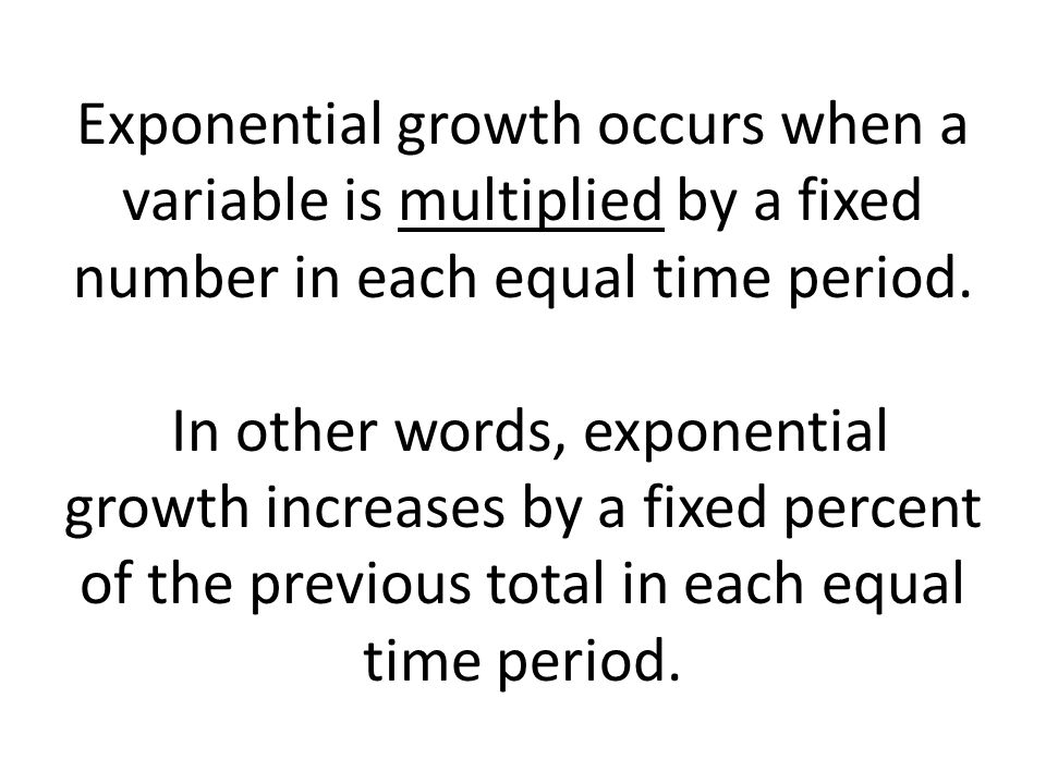 Exponential growth occurs when a variable is multiplied by a fixed number in each equal time period. In other words, exponential growth increases by a