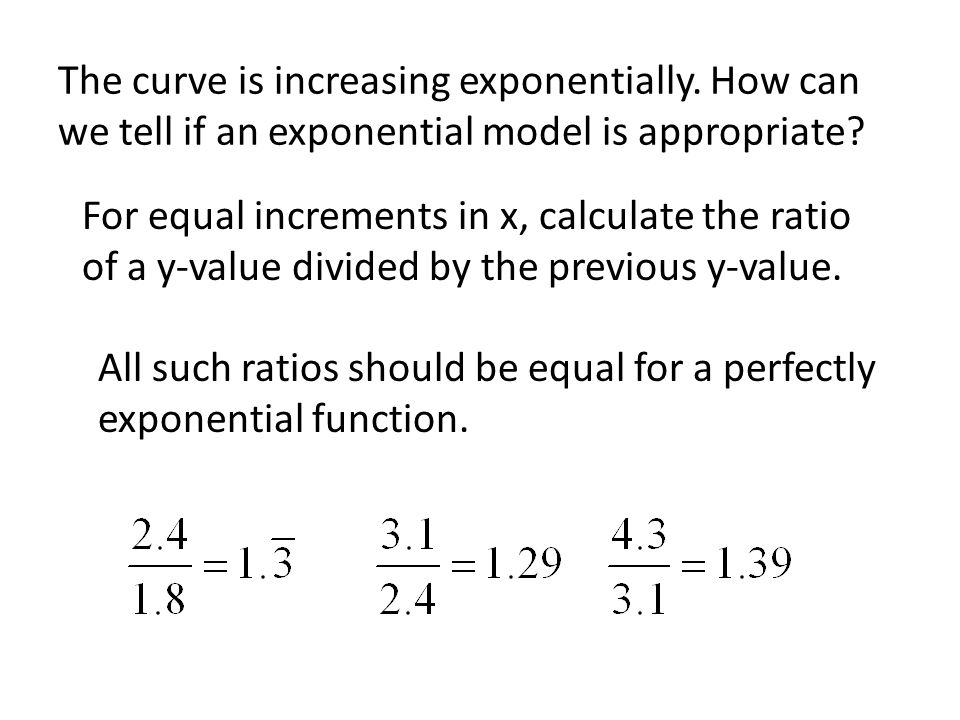 The curve is increasing exponentially. How can we tell if an exponential model is appropriate? For equal increments in x, calculate the ratio of a y-v