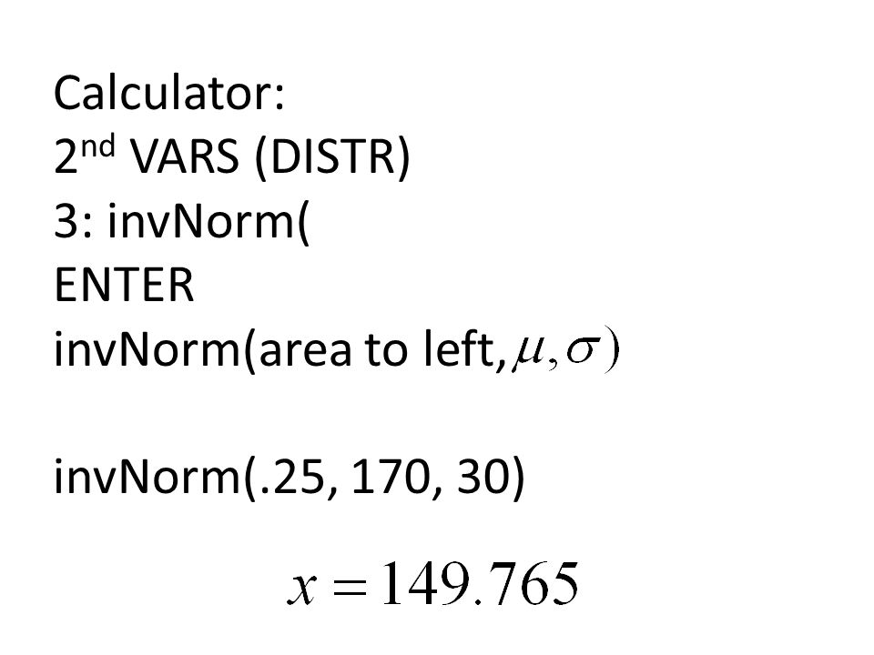 Calculator: 2 nd VARS (DISTR) 3: invNorm( ENTER invNorm(area to left, invNorm(.25, 170, 30)