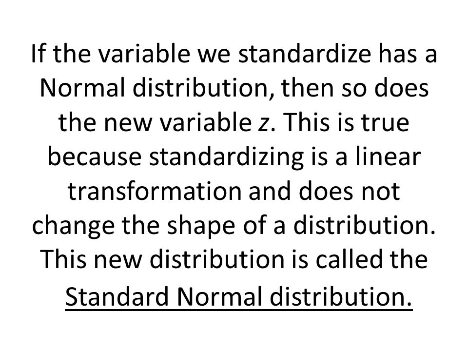 If the variable we standardize has a Normal distribution, then so does the new variable z. This is true because standardizing is a linear transformati