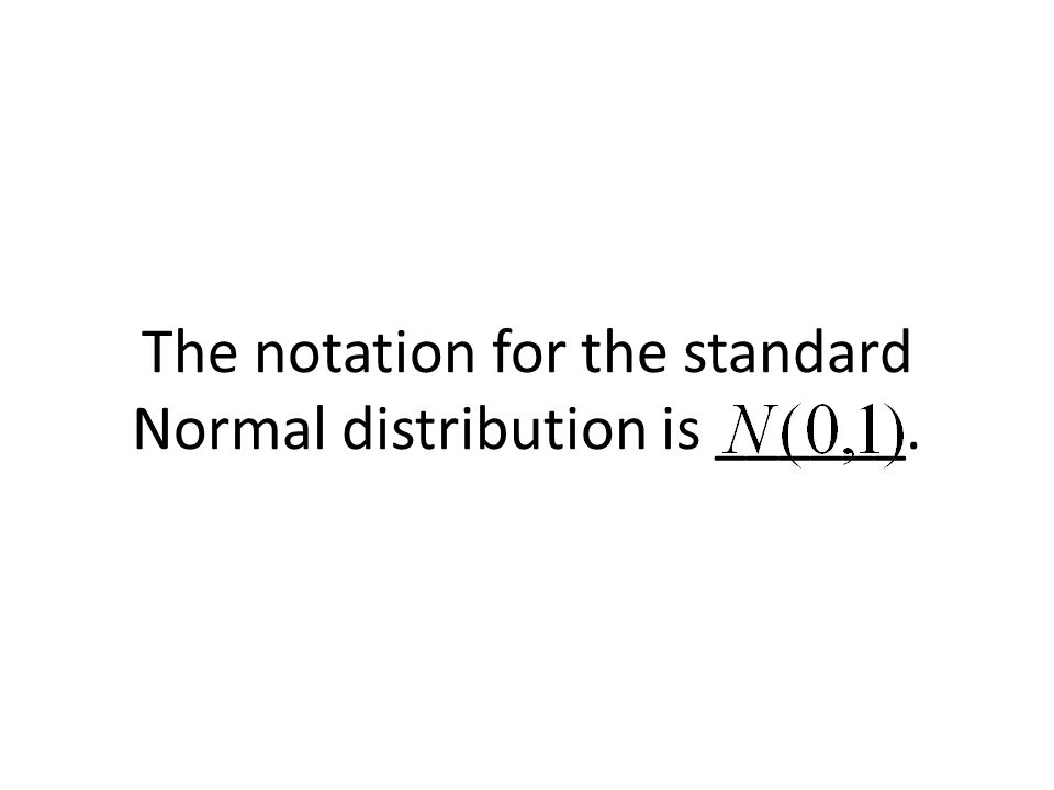 The notation for the standard Normal distribution is ______.