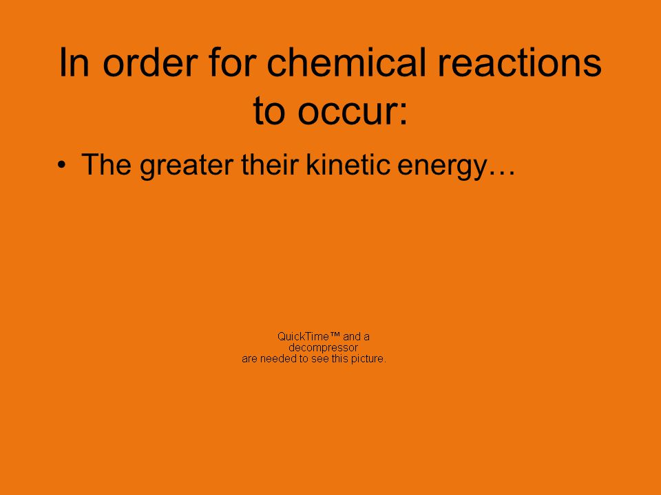In order for chemical reactions to occur: The greater their kinetic energy… The greater their force of collision