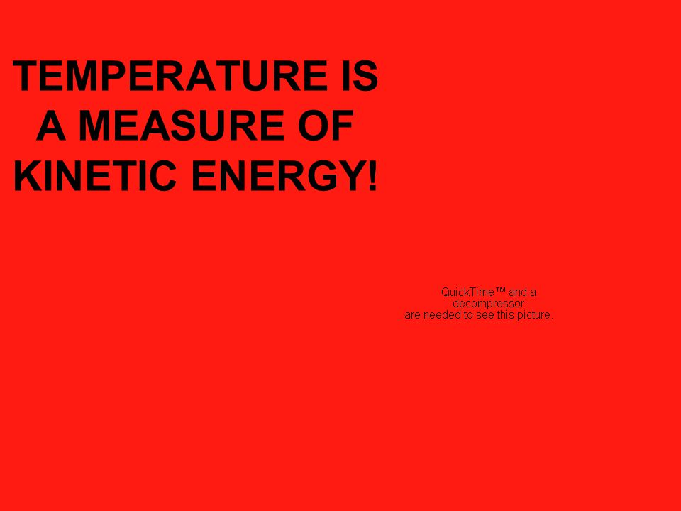 TEMPERATURE IS A MEASURE OF KINETIC ENERGY!