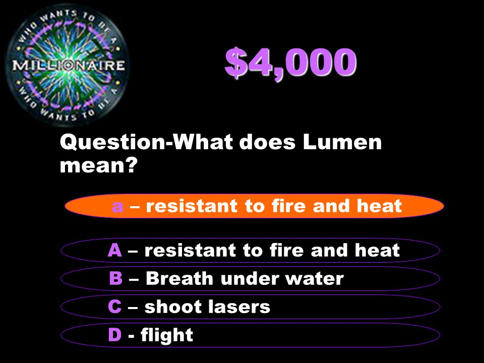 $4,000 Question-What does Lumen mean? B – Breath under water A – resistant to fire and heat C – shoot lasers D - flight a – resistant to fire and heat