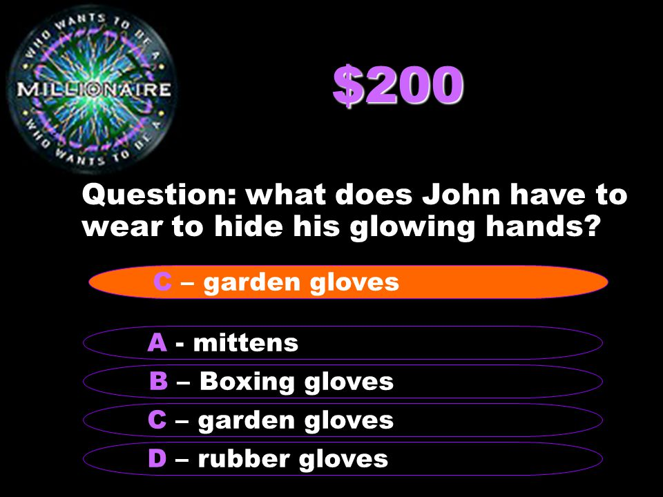 $200 Question: what does John have to wear to hide his glowing hands? B – Boxing gloves A - mittens C – garden gloves D – rubber gloves C – garden glo