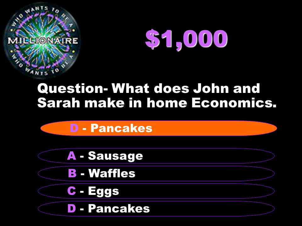 $1,000 Question- What does John and Sarah make in home Economics. B - Waffles A - Sausage C - Eggs D - Pancakes