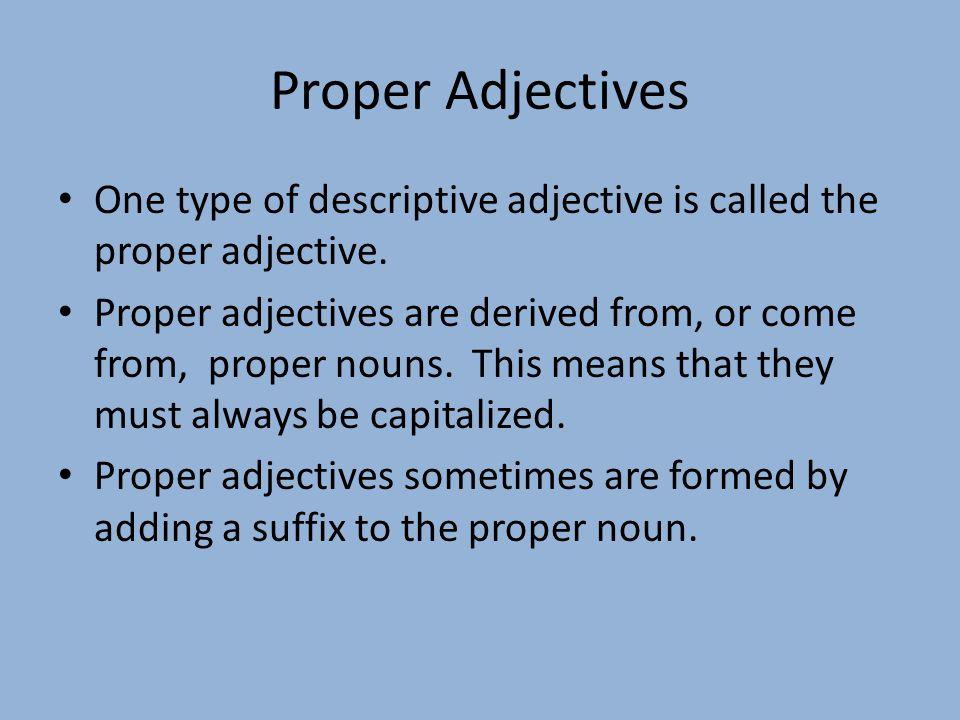 Proper Adjectives One type of descriptive adjective is called the proper adjective.
