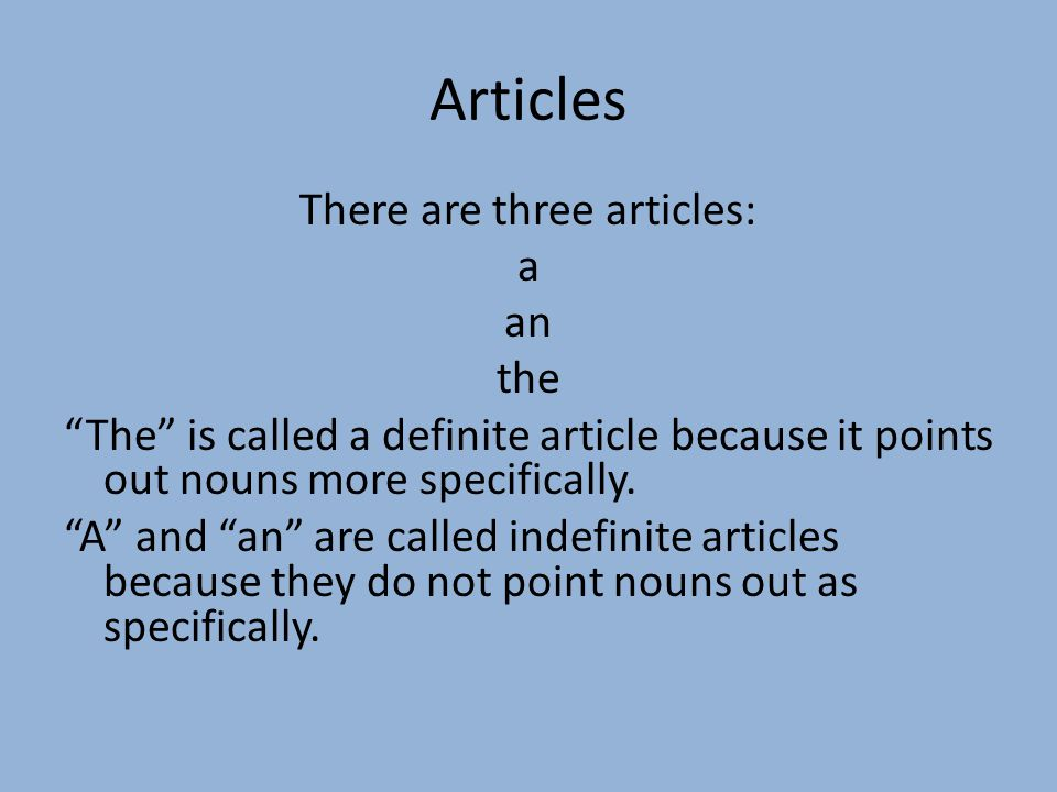 Articles There are three articles: a an the The is called a definite article because it points out nouns more specifically.