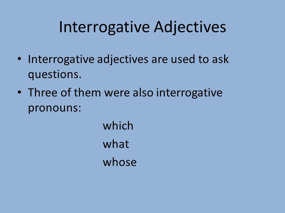 Interrogative Adjectives Interrogative adjectives are used to ask questions.