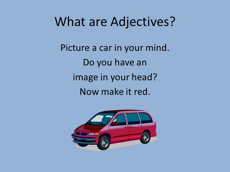 What are Adjectives.Picture a car in your mind. Do you have an image in your head.