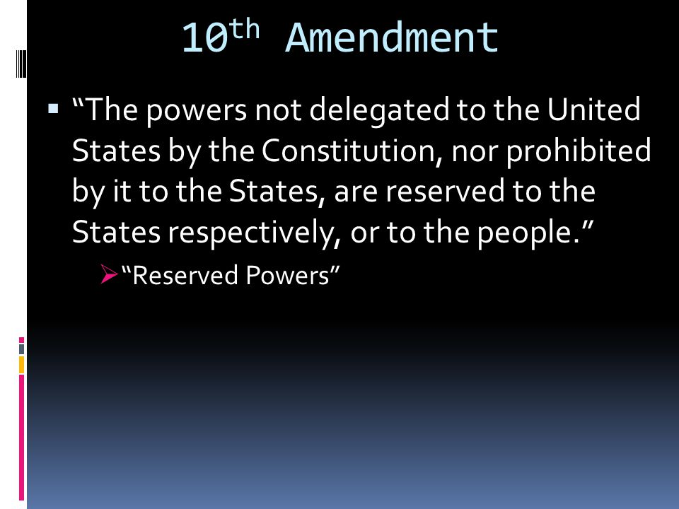 10 th Amendment  The powers not delegated to the United States by the Constitution, nor prohibited by it to the States, are reserved to the States respectively, or to the people.  Reserved Powers