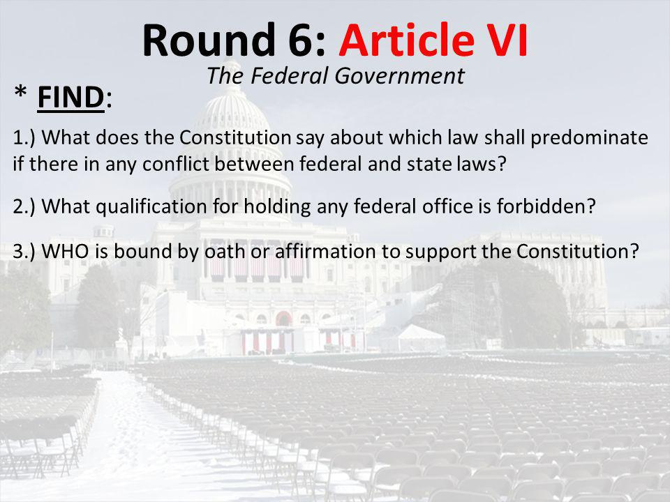 Round 6: Article VI The Federal Government 1.) What does the Constitution say about which law shall predominate if there in any conflict between feder