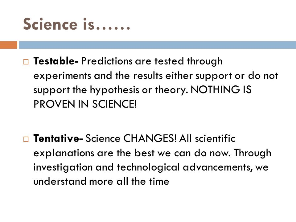 Science is……  Testable- Predictions are tested through experiments and the results either support or do not support the hypothesis or theory.
