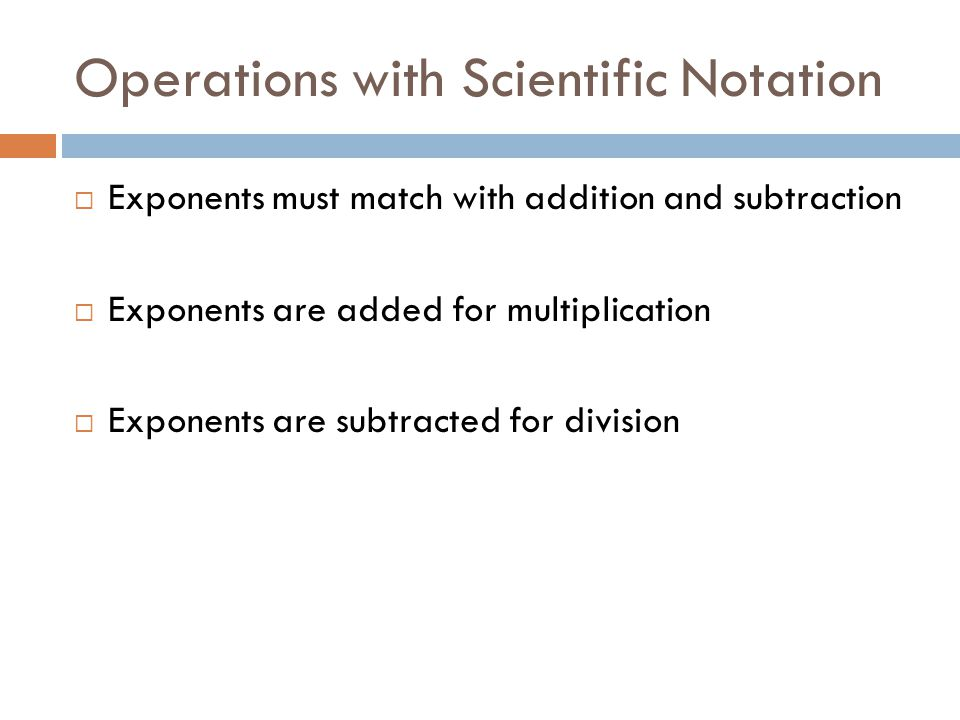 Operations with Scientific Notation  Exponents must match with addition and subtraction  Exponents are added for multiplication  Exponents are subtracted for division