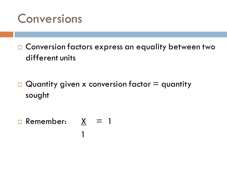 Conversions  Conversion factors express an equality between two different units  Quantity given x conversion factor = quantity sought  Remember: X = 1 1