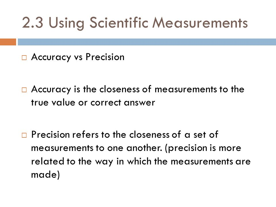2.3 Using Scientific Measurements  Accuracy vs Precision  Accuracy is the closeness of measurements to the true value or correct answer  Precision refers to the closeness of a set of measurements to one another.