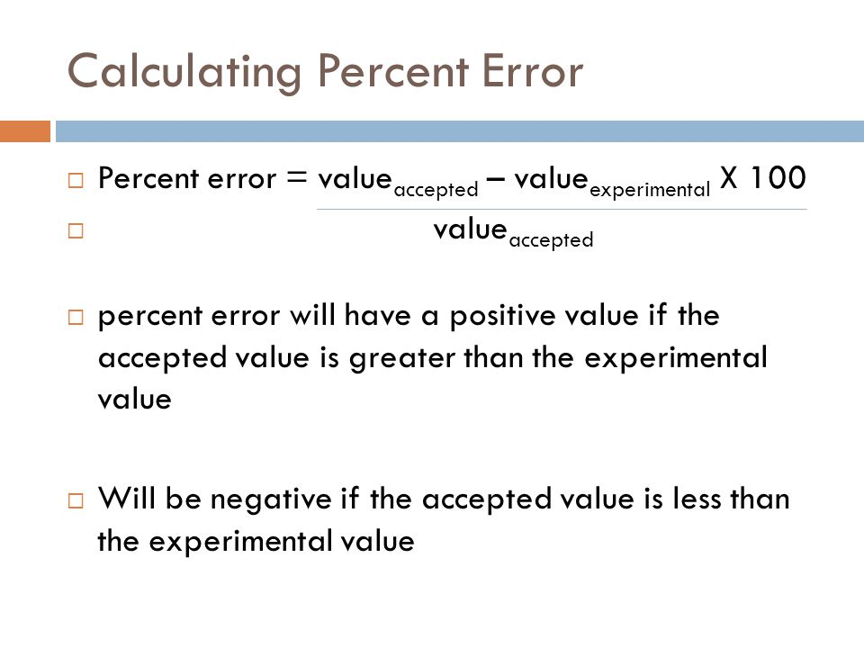 Calculating Percent Error  Percent error = value accepted – value experimental X 100  value accepted  percent error will have a positive value if the accepted value is greater than the experimental value  Will be negative if the accepted value is less than the experimental value