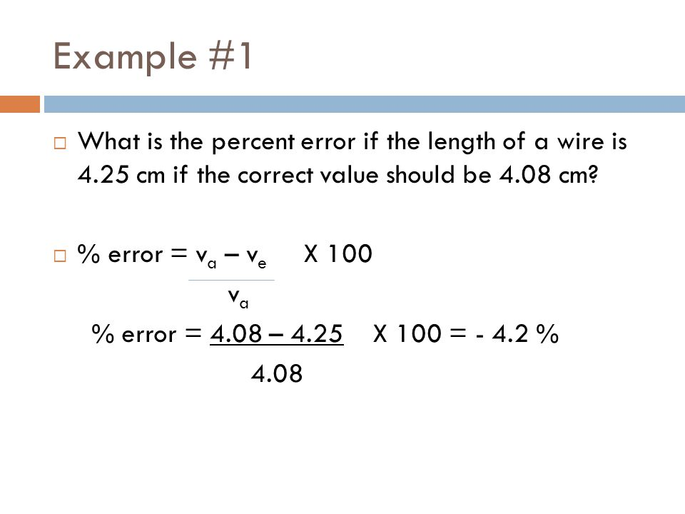 Example #1  What is the percent error if the length of a wire is 4.25 cm if the correct value should be 4.08 cm.